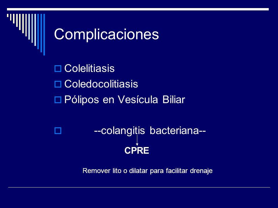 Complicaciones Colelitiasis Coledocolitiasis Pólipos en Vesícula Biliar --colangitis bacteriana-- CPRE Remover lito o dilatar para facilitar drenaje