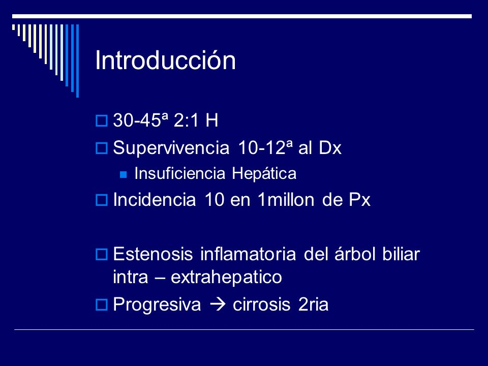 Introducción 30-45ª 2:1 H Supervivencia 10-12ª al Dx Insuficiencia Hepática Incidencia 10 en 1millon de Px Estenosis inflamatoria del árbol biliar int