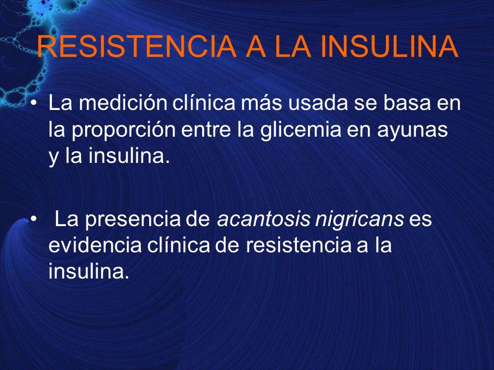 RESISTENCIA A LA INSULINA La medición clínica más usada se basa en la proporción entre la glicemia en ayunas y la insulina. La presencia de acantosis