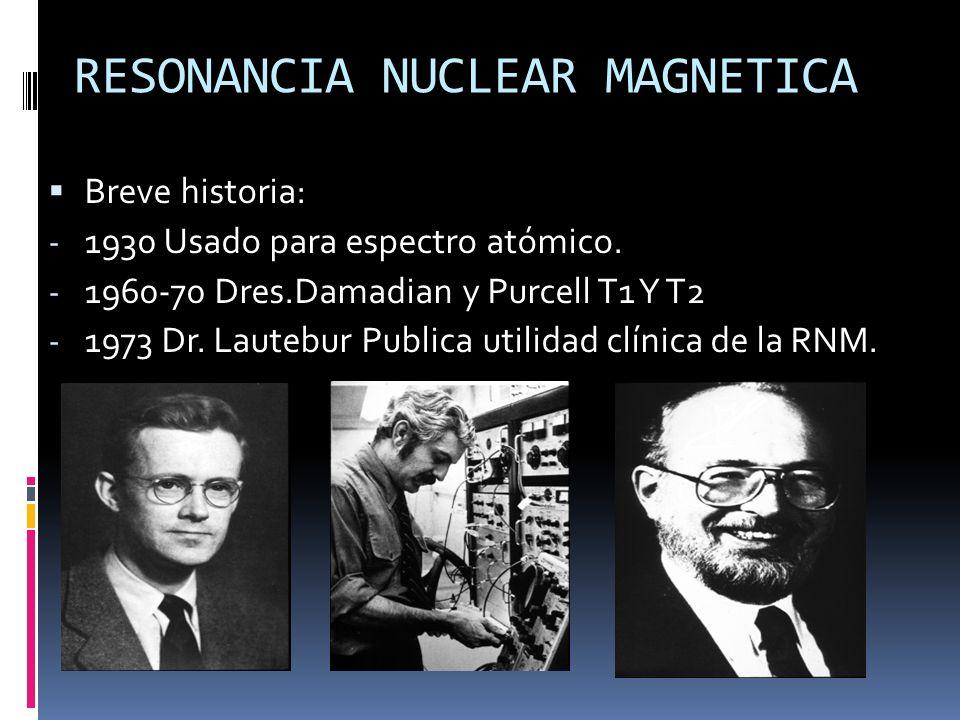 RESONANCIA NUCLEAR MAGNETICA Breve historia: - 1930 Usado para espectro atómico. - 1960-70 Dres.Damadian y Purcell T1 Y T2 - 1973 Dr. Lautebur Publica
