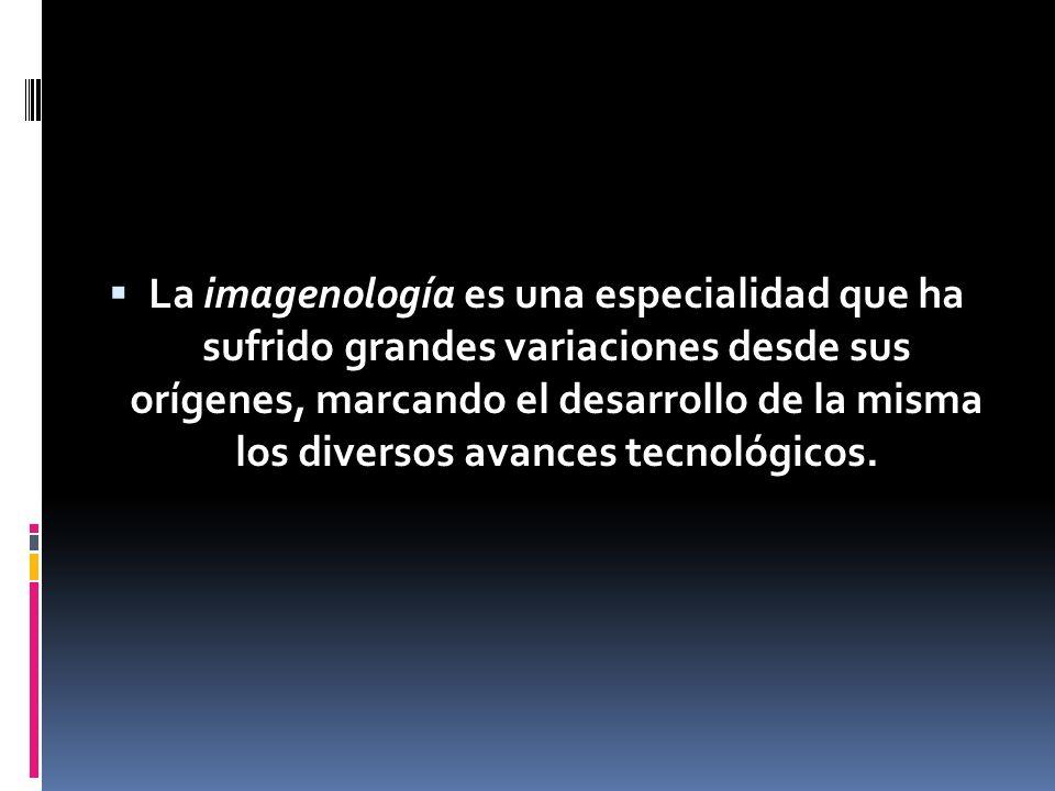 La imagenología es una especialidad que ha sufrido grandes variaciones desde sus orígenes, marcando el desarrollo de la misma los diversos avances tec
