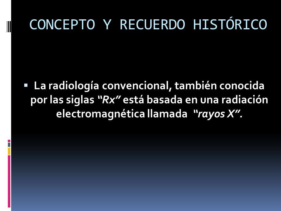 CONCEPTO Y RECUERDO HISTÓRICO La radiología convencional, también conocida por las siglas Rx está basada en una radiación electromagnética llamada ray