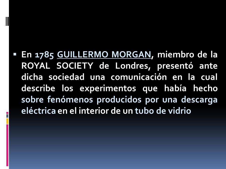 En 1785 GUILLERMO MORGAN, miembro de la ROYAL SOCIETY de Londres, presentó ante dicha sociedad una comunicación en la cual describe los experimentos q