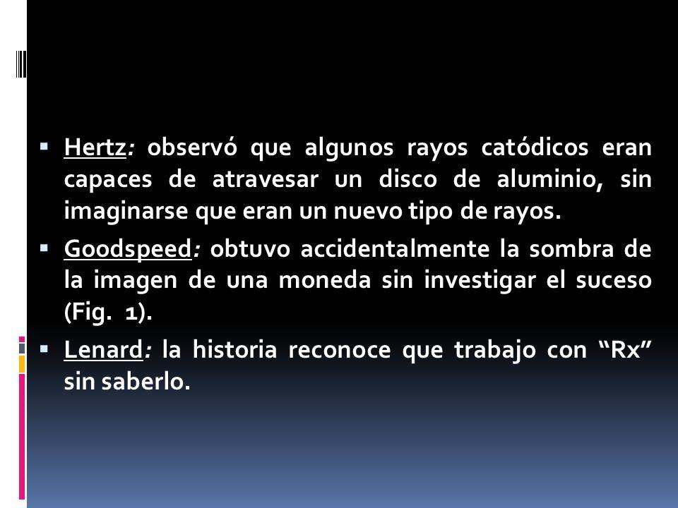 Hertz: observó que algunos rayos catódicos eran capaces de atravesar un disco de aluminio, sin imaginarse que eran un nuevo tipo de rayos. Goodspeed:
