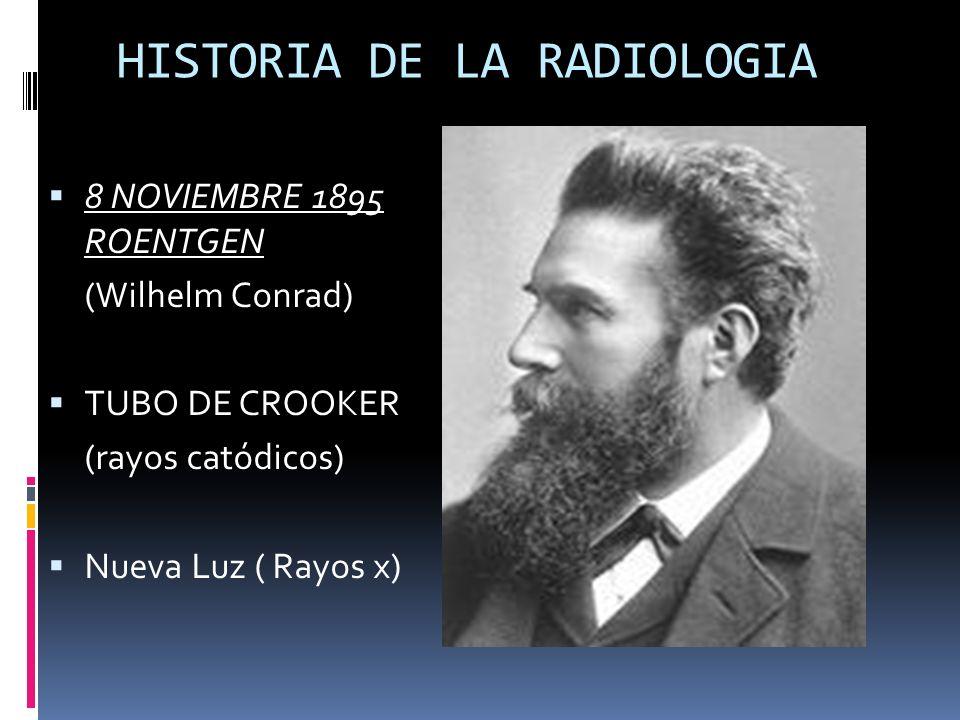 HISTORIA DE LA RADIOLOGIA 8 NOVIEMBRE 1895 ROENTGEN (Wilhelm Conrad) TUBO DE CROOKER (rayos catódicos) Nueva Luz ( Rayos x)