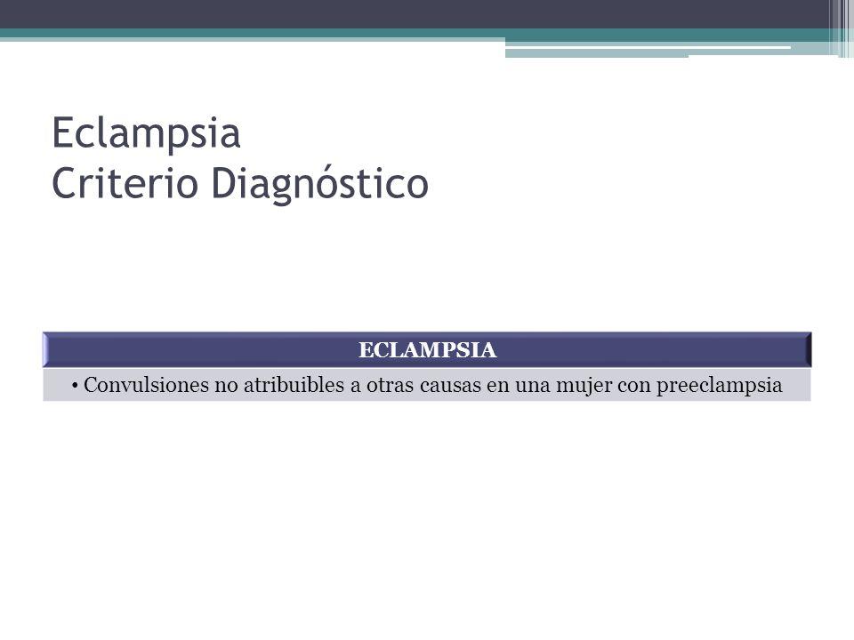 Eclampsia Criterio Diagnóstico ECLAMPSIA Convulsiones no atribuibles a otras causas en una mujer con preeclampsia