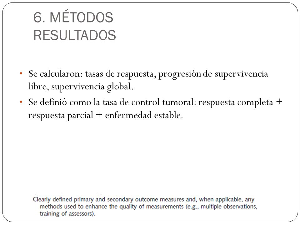 6. MÉTODOS RESULTADOS Se calcularon: tasas de respuesta, progresión de supervivencia libre, supervivencia global. Se definió como la tasa de control t