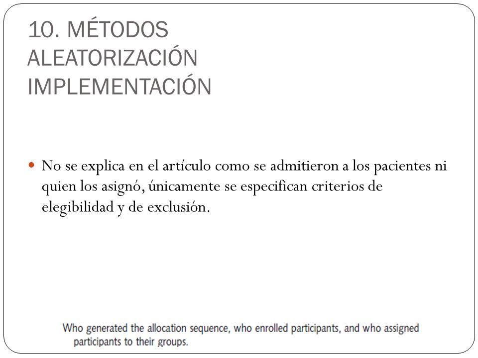 10. MÉTODOS ALEATORIZACIÓN IMPLEMENTACIÓN No se explica en el artículo como se admitieron a los pacientes ni quien los asignó, únicamente se especific