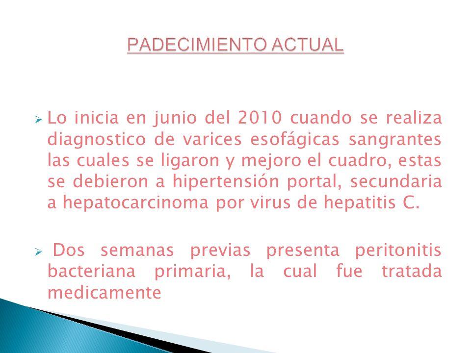 Lo inicia en junio del 2010 cuando se realiza diagnostico de varices esofágicas sangrantes las cuales se ligaron y mejoro el cuadro, estas se debieron