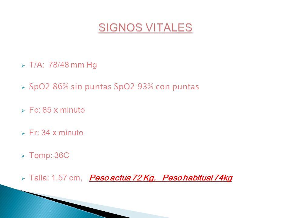 T/A: 78/48 mm Hg SpO2 86% sin puntas SpO2 93% con puntas Fc: 85 x minuto Fr: 34 x minuto Temp: 36C Talla: 1.57 cm, Peso actua 72 Kg. Peso habitual 74k