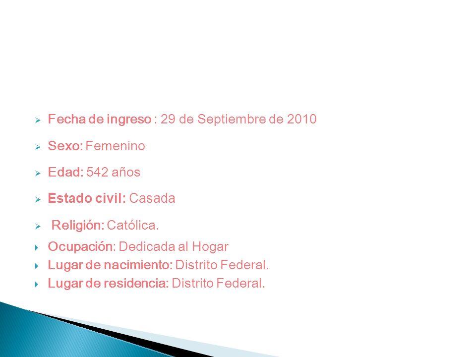 Fecha de ingreso : 29 de Septiembre de 2010 Sexo: Femenino Edad: 542 años Estado civil: Casada Religión: Católica. Ocupación: Dedicada al Hogar Lugar