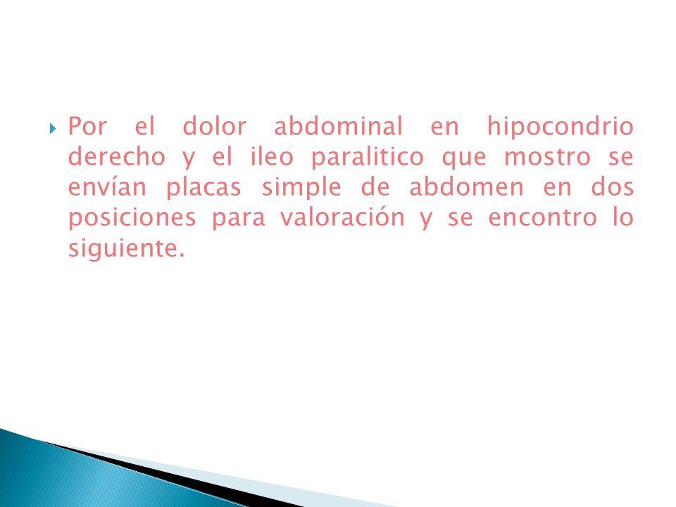 Por el dolor abdominal en hipocondrio derecho y el ileo paralitico que mostro se envían placas simple de abdomen en dos posiciones para valoración y s