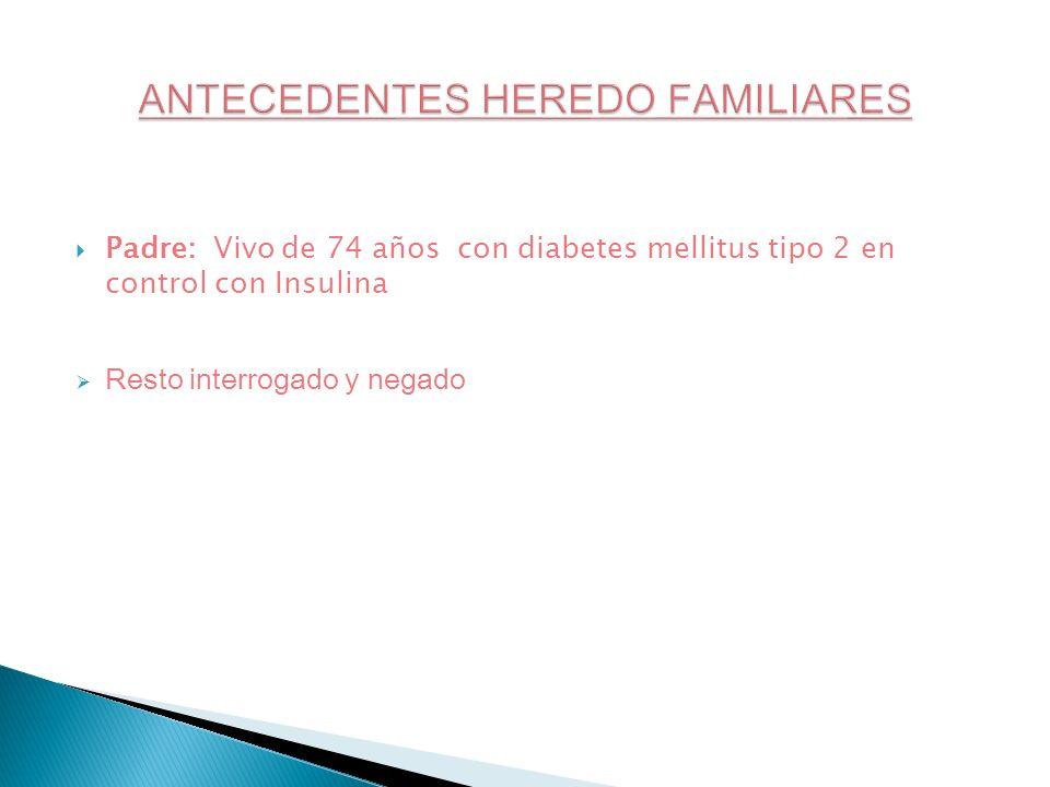 Padre: Vivo de 74 años con diabetes mellitus tipo 2 en control con Insulina Resto interrogado y negado