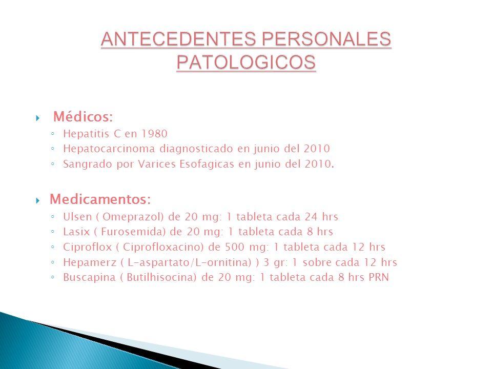 Médicos: Hepatitis C en 1980 Hepatocarcinoma diagnosticado en junio del 2010 Sangrado por Varices Esofagicas en junio del 2010. Medicamentos: Ulsen (