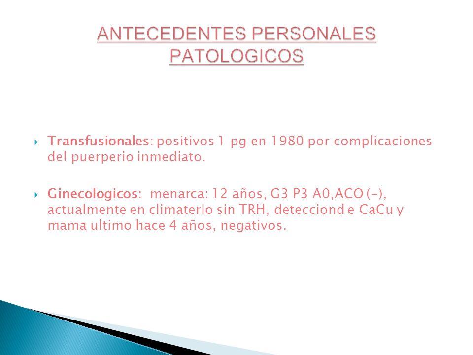 Transfusionales: positivos 1 pg en 1980 por complicaciones del puerperio inmediato. Ginecologicos: menarca: 12 años, G3 P3 A0,ACO (-), actualmente en