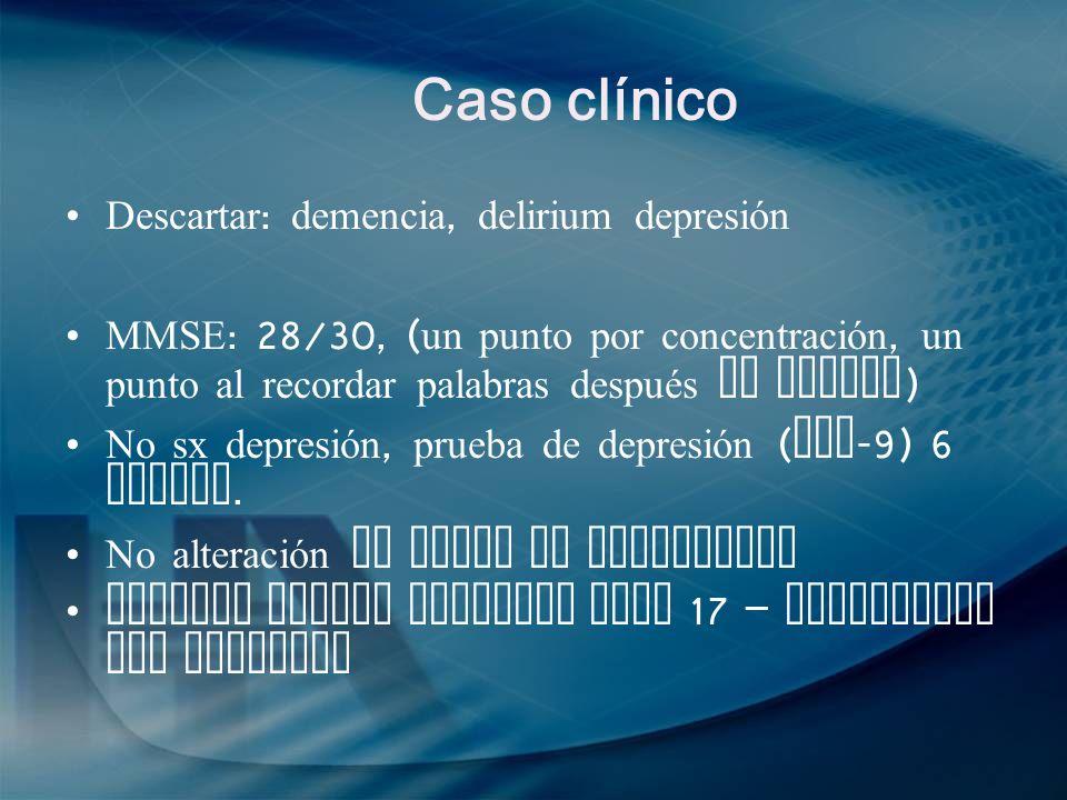 Caso clínico Descartar : demencia, delirium depresión MMSE : 28/30, ( un punto por concentración, un punto al recordar palabras después de tiempo ) No