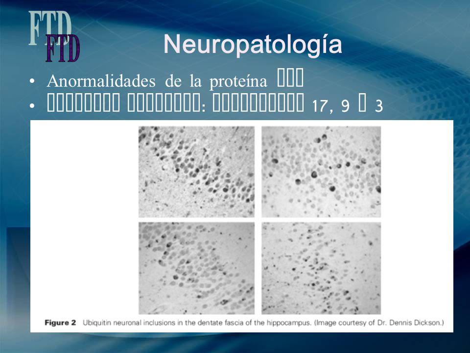 Neuropatología Anormalidades de la proteína Tau Variante familiar : cromosomas 17, 9 y 3