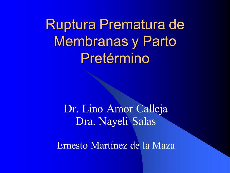 Ruptura Prematura de Membranas y Parto Pretérmino Dr. Lino Amor Calleja Dra. Nayeli Salas Ernesto Martínez de la Maza