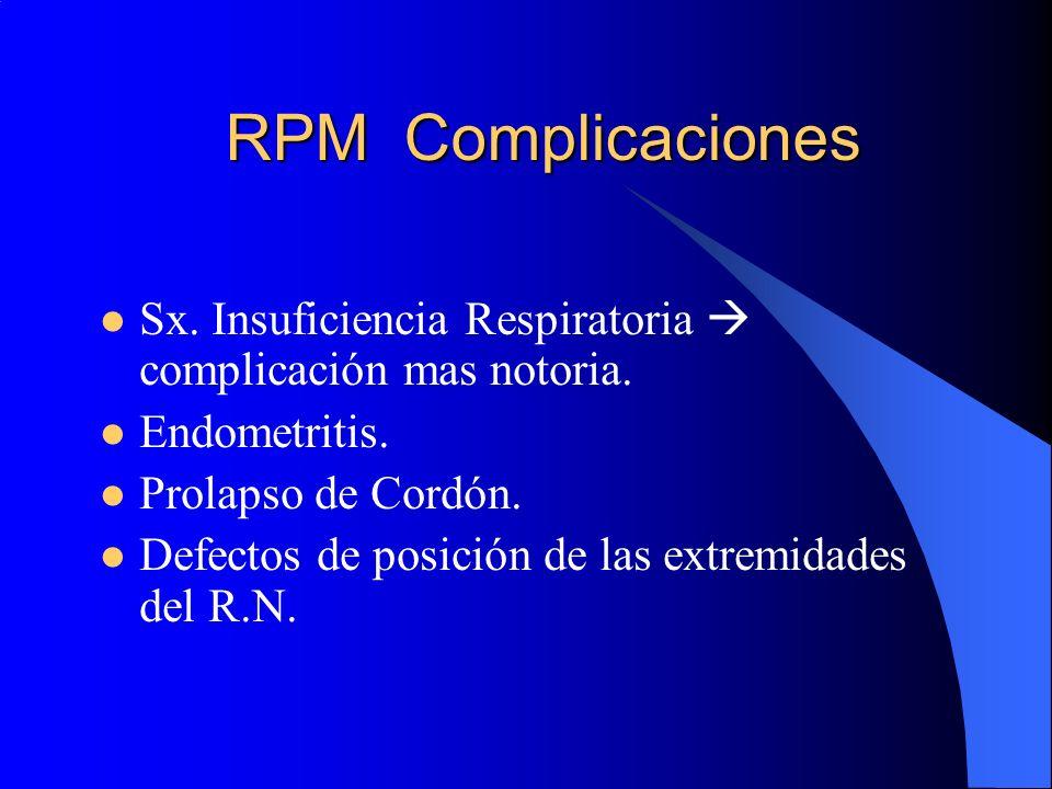 RPM Complicaciones Sx. Insuficiencia Respiratoria complicación mas notoria. Endometritis. Prolapso de Cordón. Defectos de posición de las extremidades