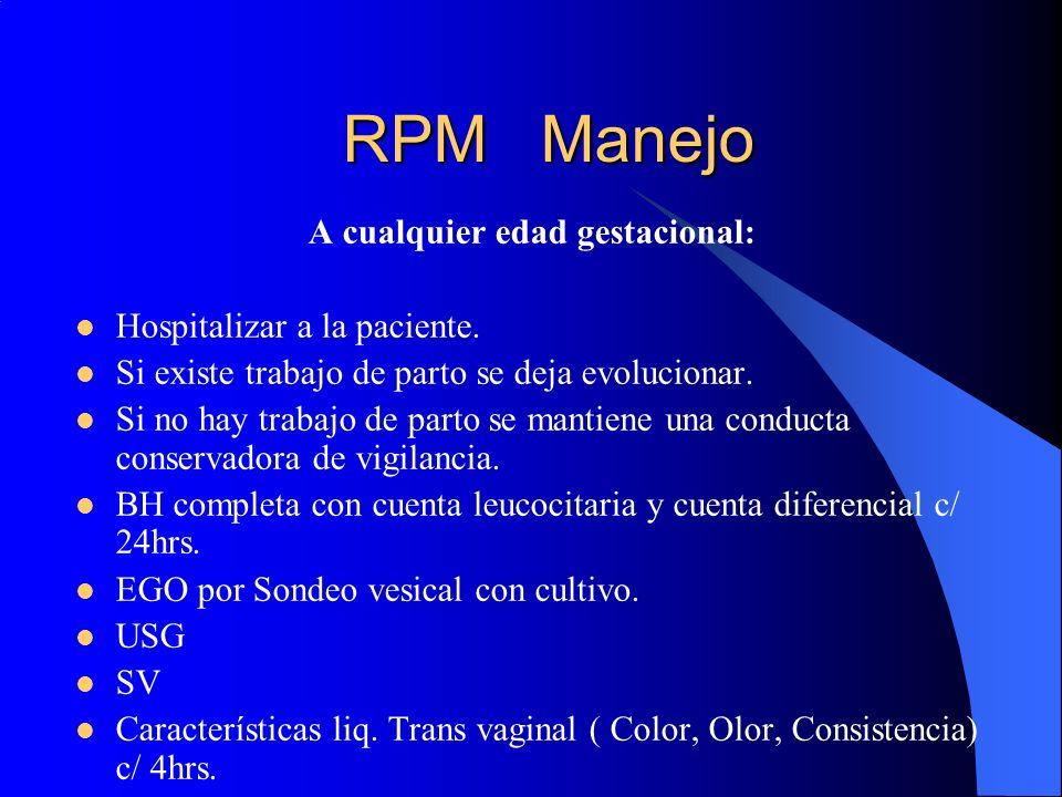 RPM Manejo A cualquier edad gestacional: Hospitalizar a la paciente. Si existe trabajo de parto se deja evolucionar. Si no hay trabajo de parto se man
