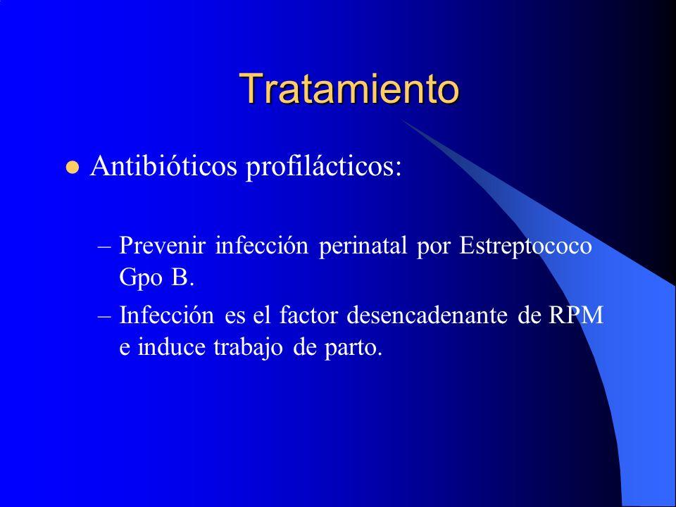 Tratamiento Antibióticos profilácticos: –Prevenir infección perinatal por Estreptococo Gpo B. –Infección es el factor desencadenante de RPM e induce t