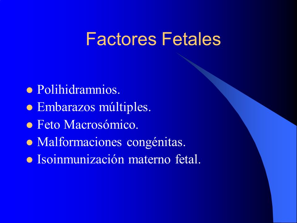 Factores Fetales Polihidramnios. Embarazos múltiples. Feto Macrosómico. Malformaciones congénitas. Isoinmunización materno fetal.