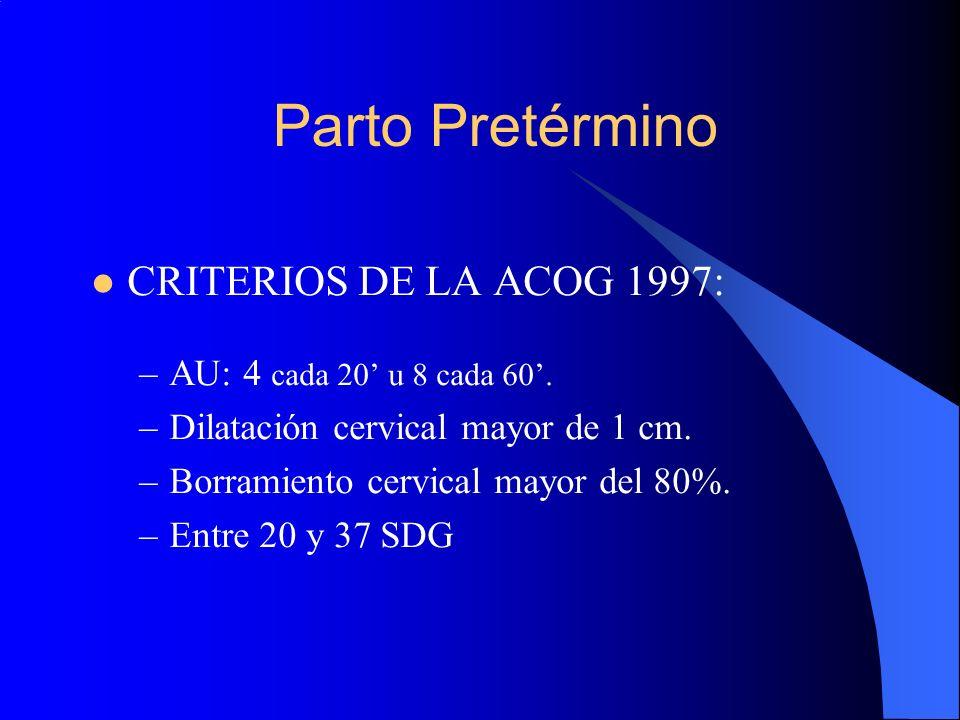 Parto Pretérmino CRITERIOS DE LA ACOG 1997: –AU: 4 cada 20 u 8 cada 60. –Dilatación cervical mayor de 1 cm. –Borramiento cervical mayor del 80%. –Entr