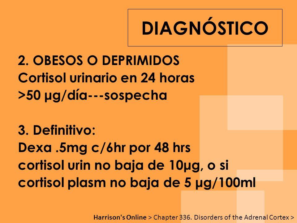 2. OBESOS O DEPRIMIDOS Cortisol urinario en 24 horas >50 μg/día---sospecha 3. Definitivo: Dexa.5mg c/6hr por 48 hrs cortisol urin no baja de 10μg, o s