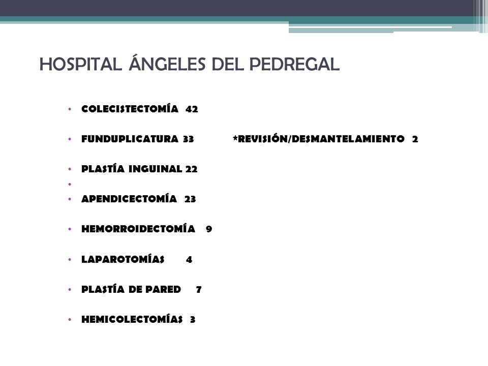 HOSPITAL ÁNGELES DEL PEDREGAL COLECISTECTOMÍA 42 FUNDUPLICATURA 33 *REVISIÓN/DESMANTELAMIENTO 2 PLASTÍA INGUINAL 22 APENDICECTOMÍA 23 HEMORROIDECTOMÍA