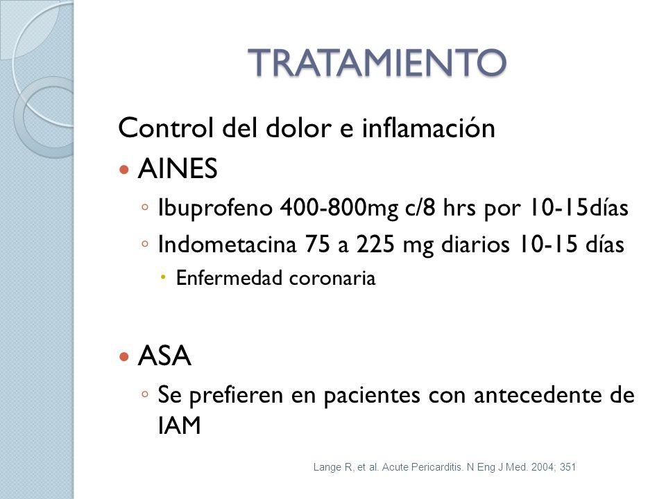 TRATAMIENTO Control del dolor e inflamación AINES Ibuprofeno 400-800mg c/8 hrs por 10-15días Indometacina 75 a 225 mg diarios 10-15 días Enfermedad coronaria ASA Se prefieren en pacientes con antecedente de IAM Lange R, et al.