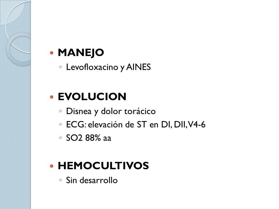 MANEJO Levofloxacino y AINES EVOLUCION Disnea y dolor torácico ECG: elevación de ST en DI, DII, V4-6 SO2 88% aa HEMOCULTIVOS Sin desarrollo