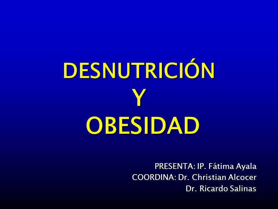DESNUTRICIÓN Y OBESIDAD PRESENTA: IP. Fátima Ayala COORDINA: Dr. Christian Alcocer Dr. Ricardo Salinas