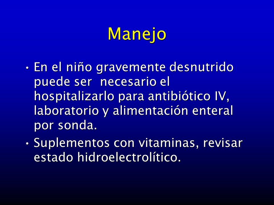 Manejo En el niño gravemente desnutrido puede ser necesario el hospitalizarlo para antibiótico IV, laboratorio y alimentación enteral por sonda.En el