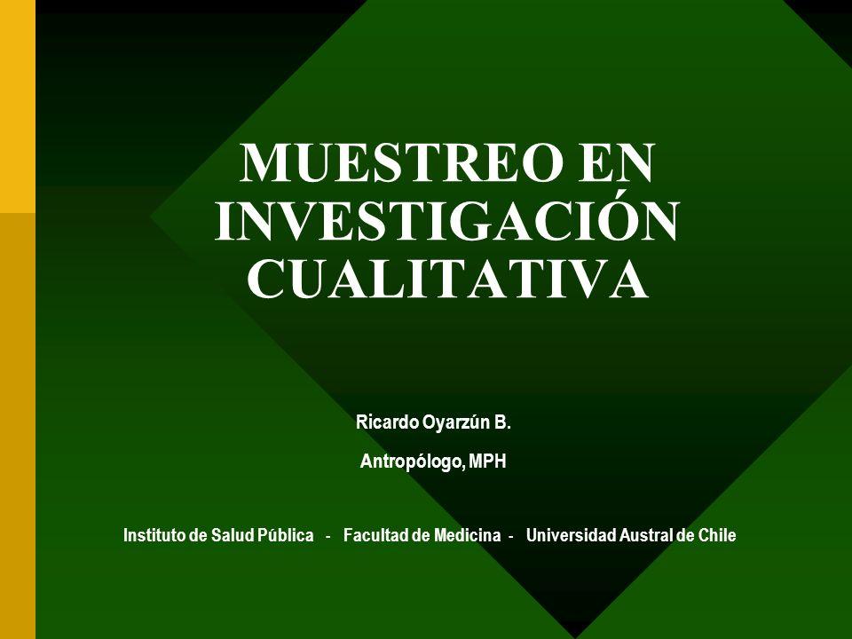 MUESTREO EN INVESTIGACIÓN CUALITATIVA Ricardo Oyarzún B. Antropólogo, MPH Instituto de Salud Pública - Facultad de Medicina - Universidad Austral de C