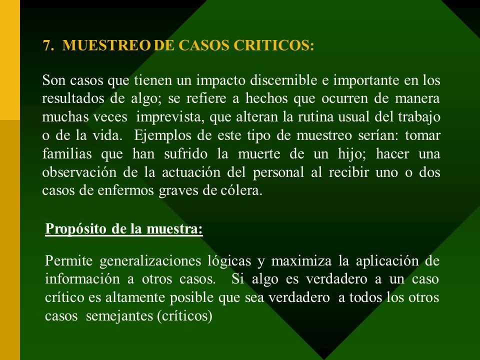 7. MUESTREO DE CASOS CRITICOS: Son casos que tienen un impacto discernible e importante en los resultados de algo; se refiere a hechos que ocurren de