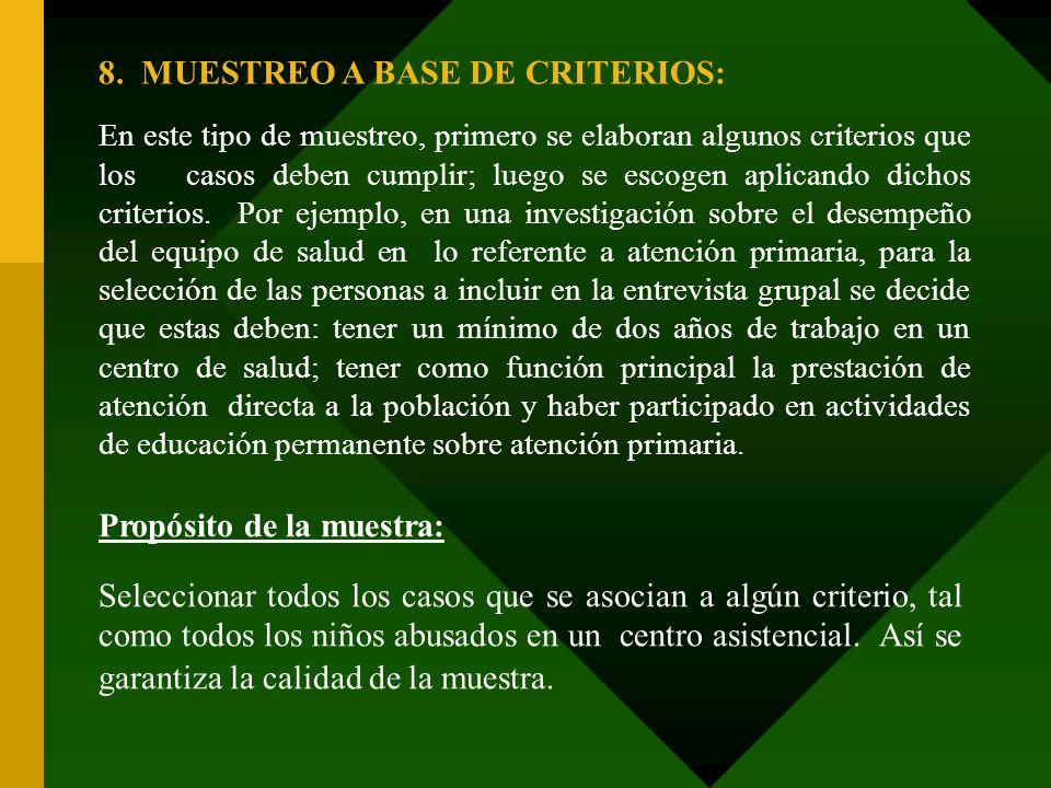 8. MUESTREO A BASE DE CRITERIOS: En este tipo de muestreo, primero se elaboran algunos criterios que los casos deben cumplir; luego se escogen aplican