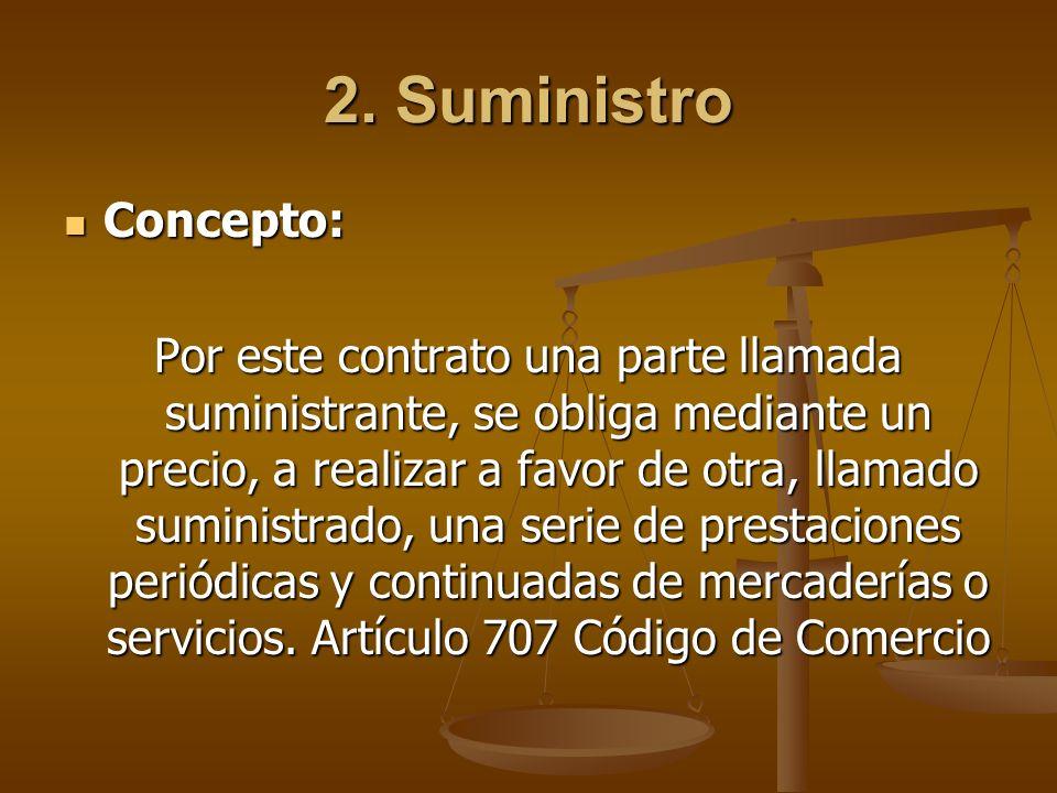 2. Suministro Concepto: Concepto: Por este contrato una parte llamada suministrante, se obliga mediante un precio, a realizar a favor de otra, llamado