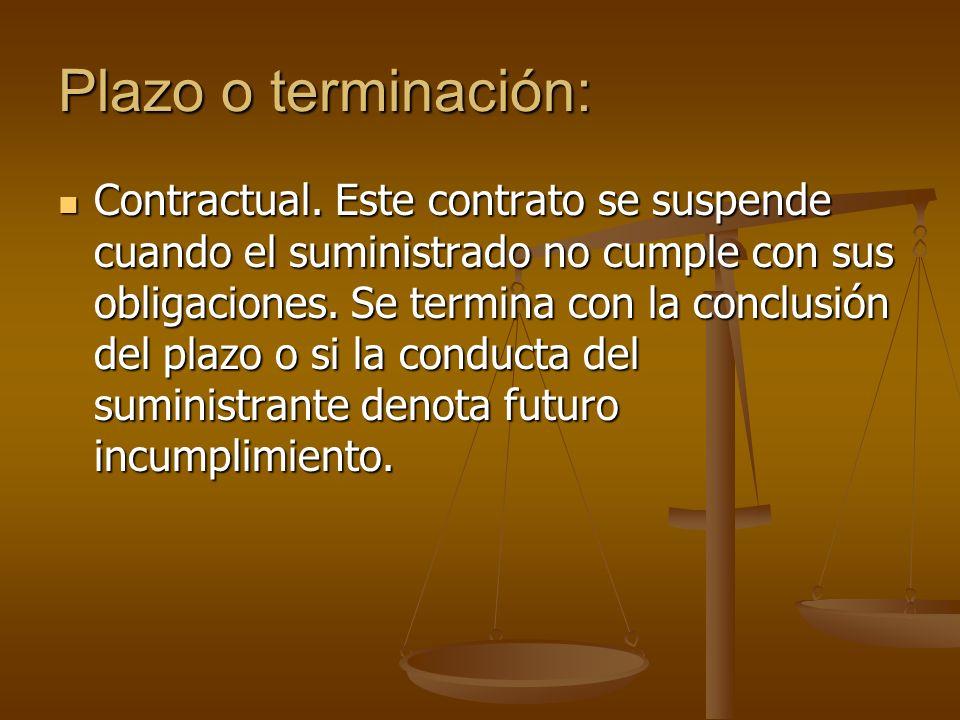Plazo o terminación: Contractual. Este contrato se suspende cuando el suministrado no cumple con sus obligaciones. Se termina con la conclusión del pl
