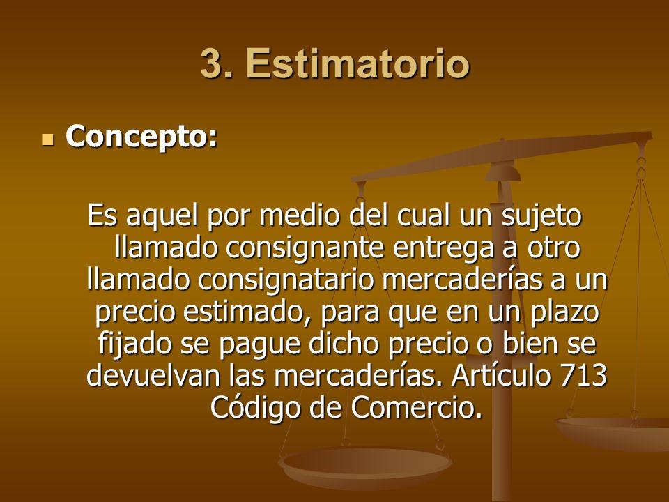 3. Estimatorio Concepto: Concepto: Es aquel por medio del cual un sujeto llamado consignante entrega a otro llamado consignatario mercaderías a un pre