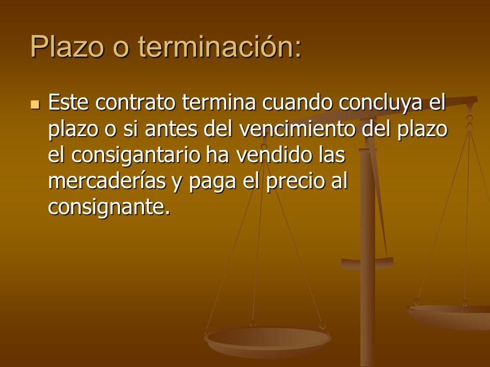 Plazo o terminación: Este contrato termina cuando concluya el plazo o si antes del vencimiento del plazo el consigantario ha vendido las mercaderías y paga el precio al consignante.