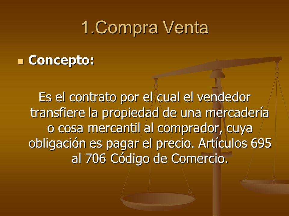 1.Compra Venta Concepto: Concepto: Es el contrato por el cual el vendedor transfiere la propiedad de una mercadería o cosa mercantil al comprador, cuya obligación es pagar el precio.