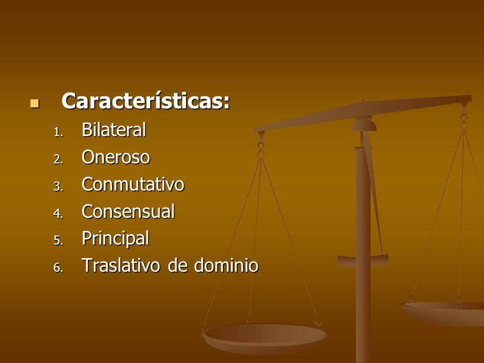 Características: Características: 1. Bilateral 2. Oneroso 3. Conmutativo 4. Consensual 5. Principal 6. Traslativo de dominio