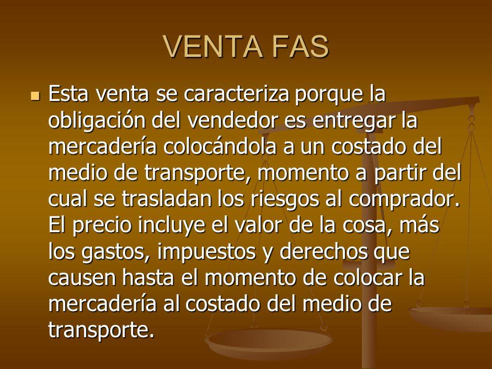 VENTA FAS Esta venta se caracteriza porque la obligación del vendedor es entregar la mercadería colocándola a un costado del medio de transporte, momento a partir del cual se trasladan los riesgos al comprador.
