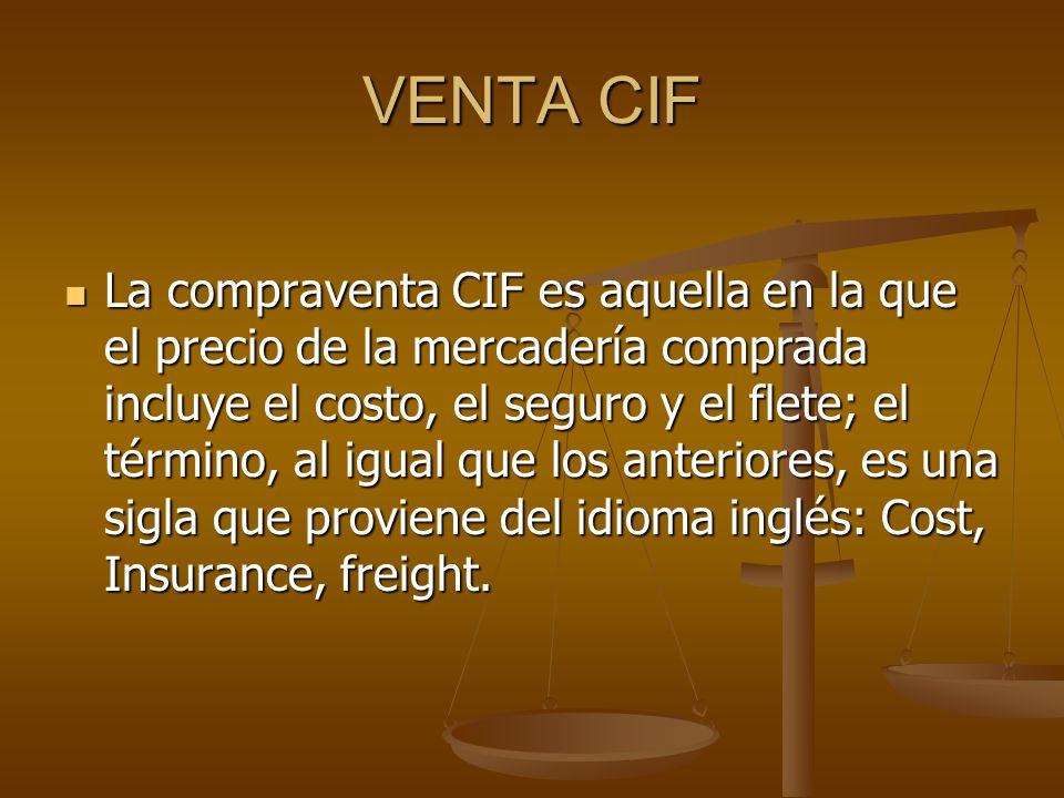 VENTA CIF La compraventa CIF es aquella en la que el precio de la mercadería comprada incluye el costo, el seguro y el flete; el término, al igual que los anteriores, es una sigla que proviene del idioma inglés: Cost, Insurance, freight.