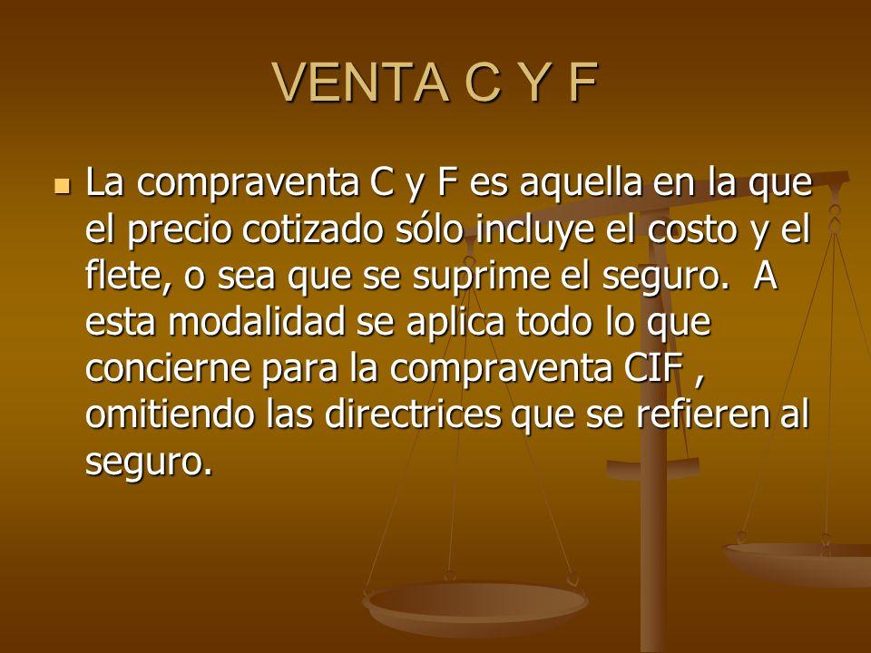 VENTA C Y F La compraventa C y F es aquella en la que el precio cotizado sólo incluye el costo y el flete, o sea que se suprime el seguro.