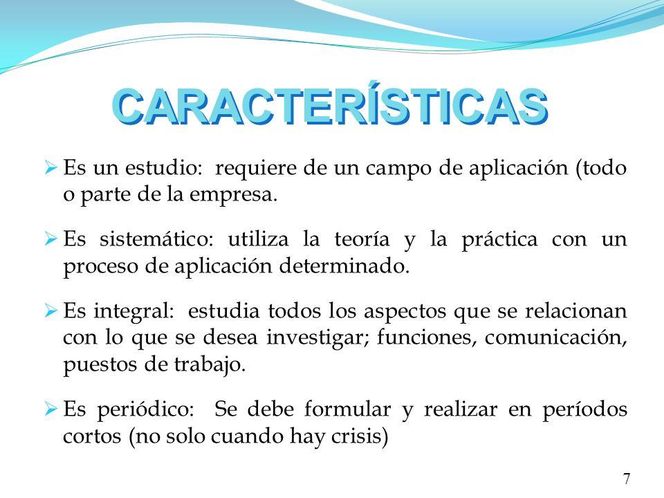 CARACTERÍSTICAS 7 Es un estudio: requiere de un campo de aplicación (todo o parte de la empresa. Es sistemático: utiliza la teoría y la práctica con u