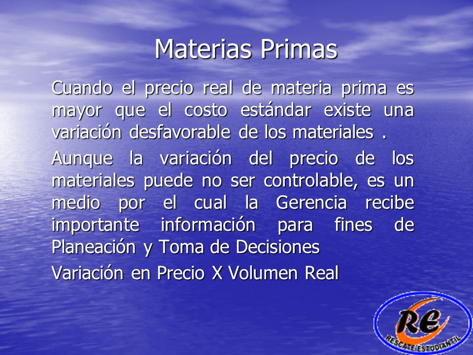 Materias Primas Cuando el precio real de materia prima es mayor que el costo estándar existe una variación desfavorable de los materiales. Aunque la v