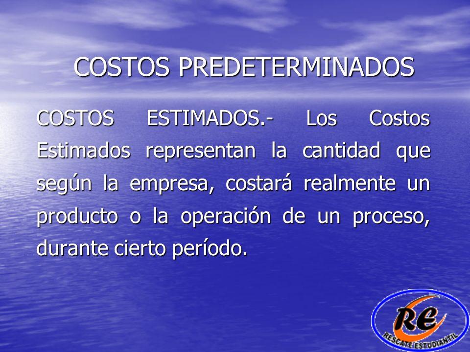 COSTOS PREDETERMINADOS COSTOS ESTIMADOS.- Los Costos Estimados representan la cantidad que según la empresa, costará realmente un producto o la operac