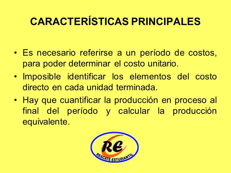 CARACTERÍSTICAS PRINCIPALES Es necesario referirse a un período de costos, para poder determinar el costo unitario. Imposible identificar los elemento