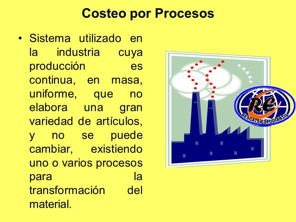 Costeo por Procesos Sistema utilizado en la industria cuya producción es continua, en masa, uniforme, que no elabora una gran variedad de artículos, y